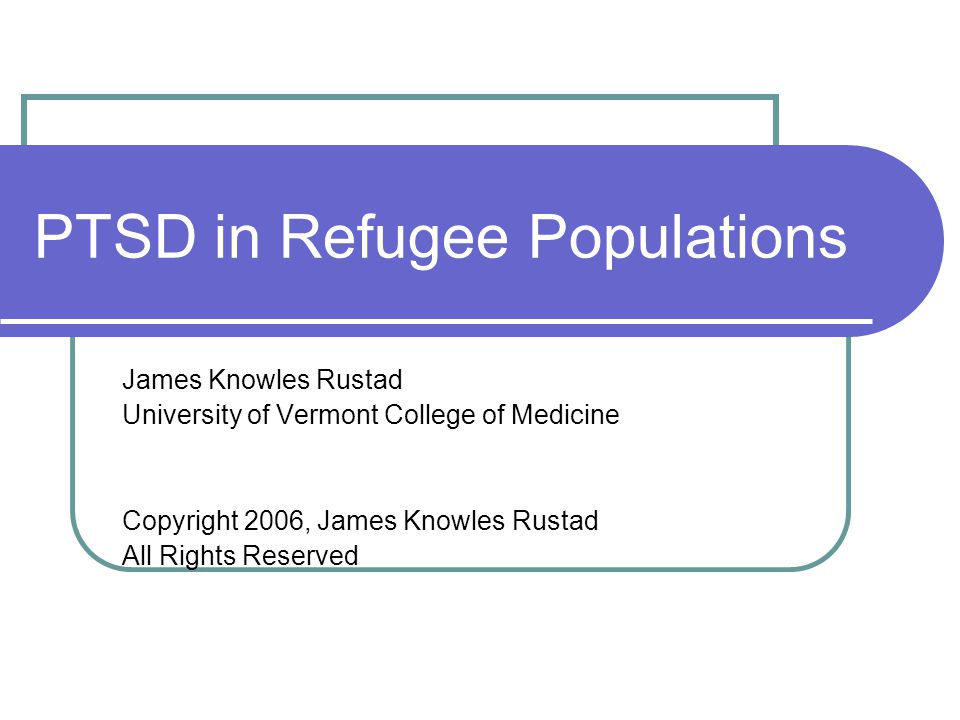 PTSD in Refugee Populations James Knowles Rustad University of Vermont College of Medicine Copyright 2006, James Knowles Rustad All Rights Reserved