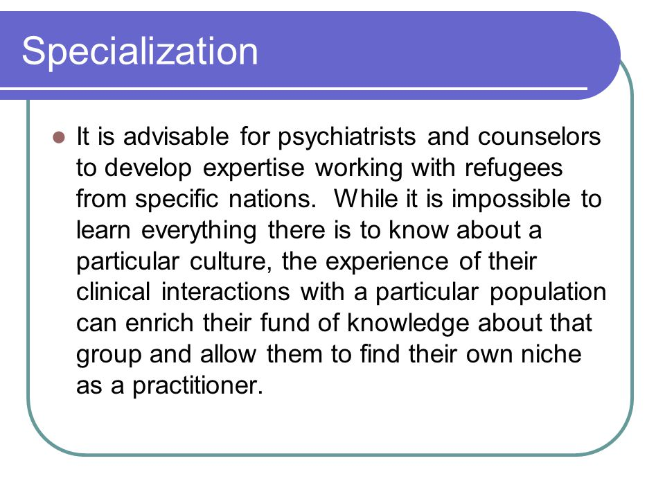 Specialization It is advisable for psychiatrists and counselors to develop expertise working with refugees from specific nations. While it is impossib