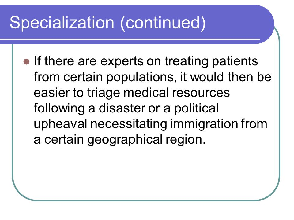 Specialization (continued) If there are experts on treating patients from certain populations, it would then be easier to triage medical resources following a disaster or a political upheaval necessitating immigration from a certain geographical region.