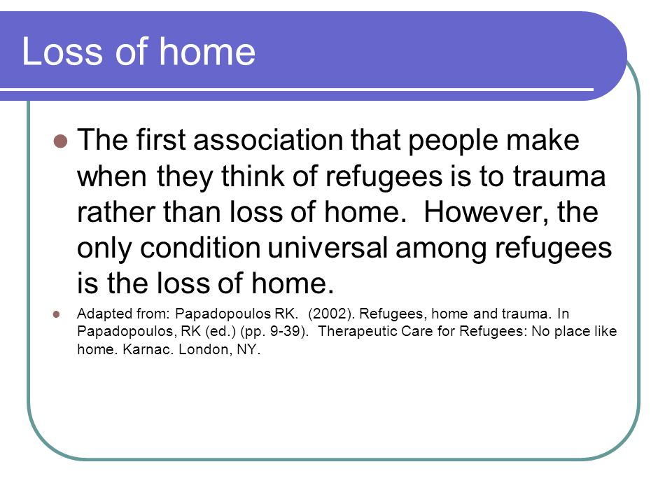 Loss of home The first association that people make when they think of refugees is to trauma rather than loss of home. However, the only condition uni