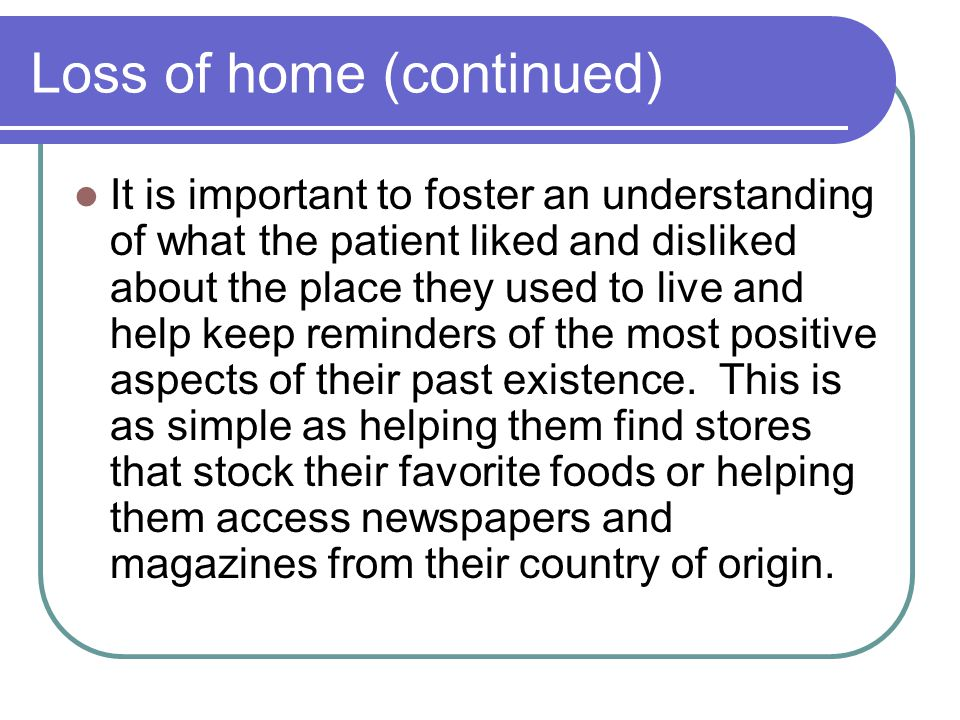 Loss of home (continued) It is important to foster an understanding of what the patient liked and disliked about the place they used to live and help keep reminders of the most positive aspects of their past existence.