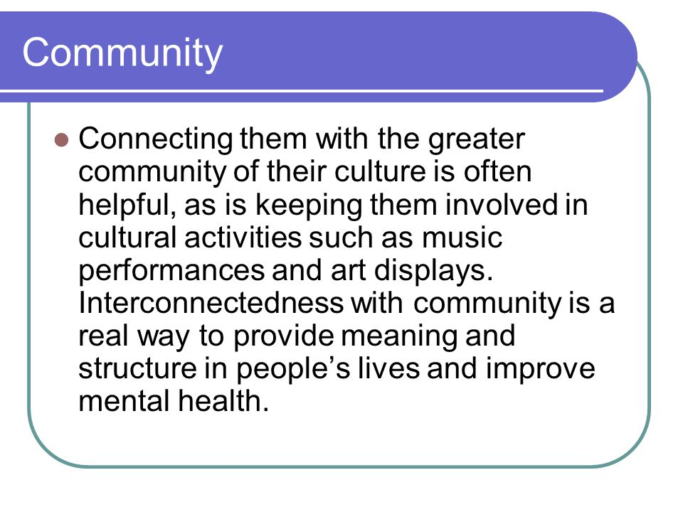 Community Connecting them with the greater community of their culture is often helpful, as is keeping them involved in cultural activities such as music performances and art displays.