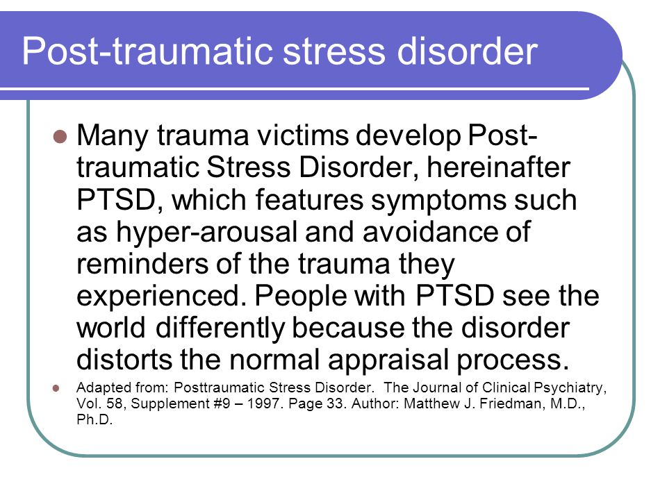 Post-traumatic stress disorder Many trauma victims develop Post- traumatic Stress Disorder, hereinafter PTSD, which features symptoms such as hyper-ar