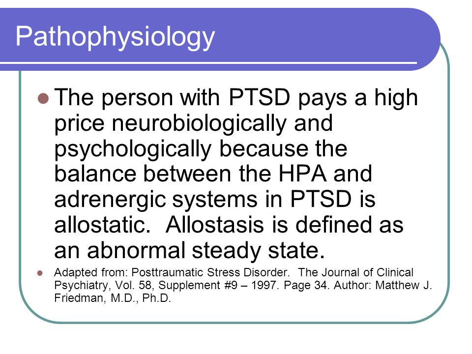 Pathophysiology The person with PTSD pays a high price neurobiologically and psychologically because the balance between the HPA and adrenergic systems in PTSD is allostatic.