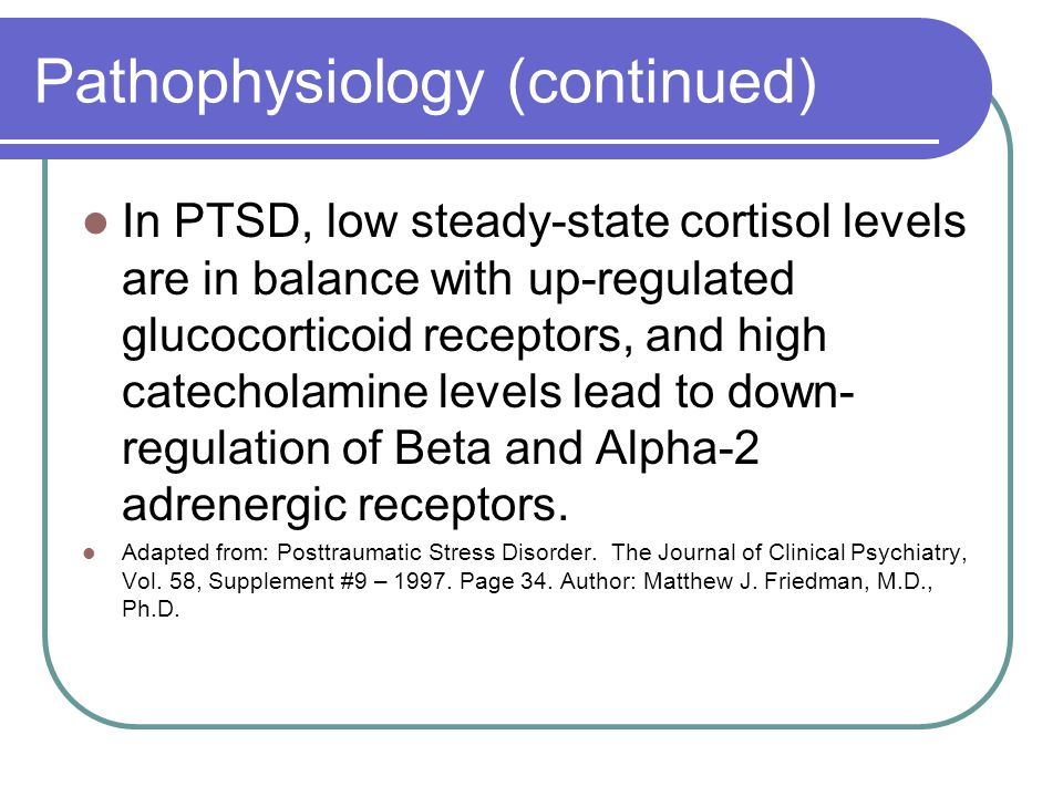 Pathophysiology (continued) In PTSD, low steady-state cortisol levels are in balance with up-regulated glucocorticoid receptors, and high catecholamine levels lead to down- regulation of Beta and Alpha-2 adrenergic receptors.