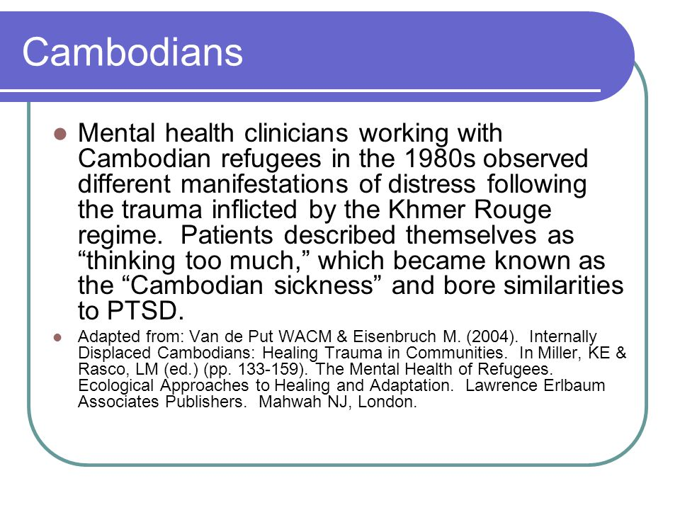 Cambodians Mental health clinicians working with Cambodian refugees in the 1980s observed different manifestations of distress following the trauma inflicted by the Khmer Rouge regime.