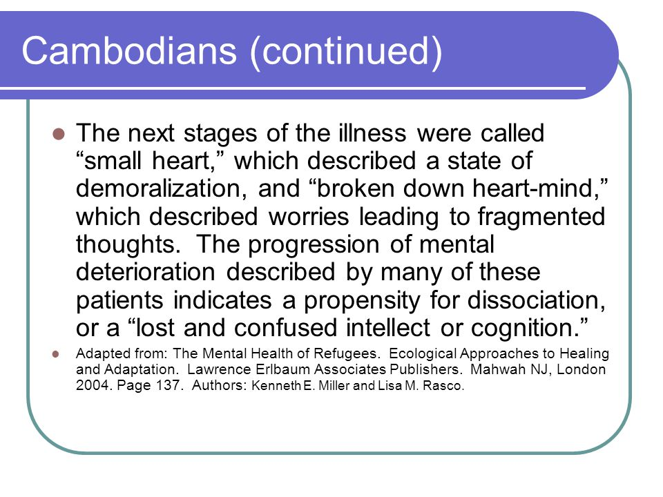 Cambodians (continued) The next stages of the illness were called small heart, which described a state of demoralization, and broken down heart-mind, which described worries leading to fragmented thoughts.