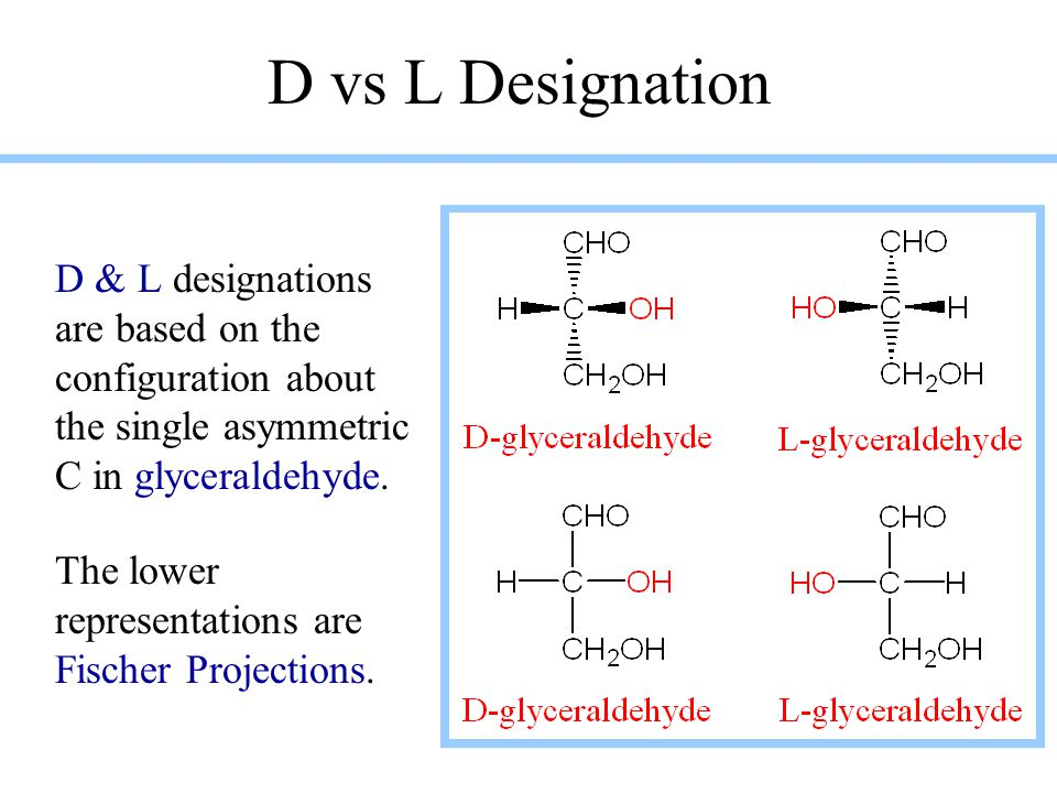 D vs L Designation D & L designations are based on the configuration about the single asymmetric C in glyceraldehyde. The lower representations are Fi