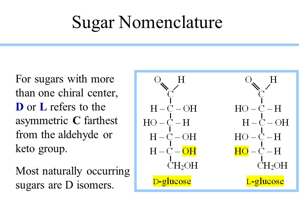 Sugar Nomenclature For sugars with more than one chiral center, D or L refers to the asymmetric C farthest from the aldehyde or keto group. Most natur