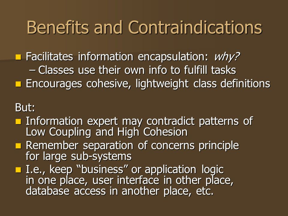 Benefits and Contraindications Facilitates information encapsulation: why? Facilitates information encapsulation: why? –Classes use their own info to