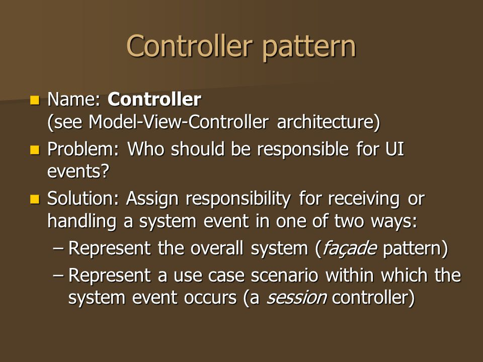 Controller pattern Name: Controller (see Model-View-Controller architecture) Name: Controller (see Model-View-Controller architecture) Problem: Who sh