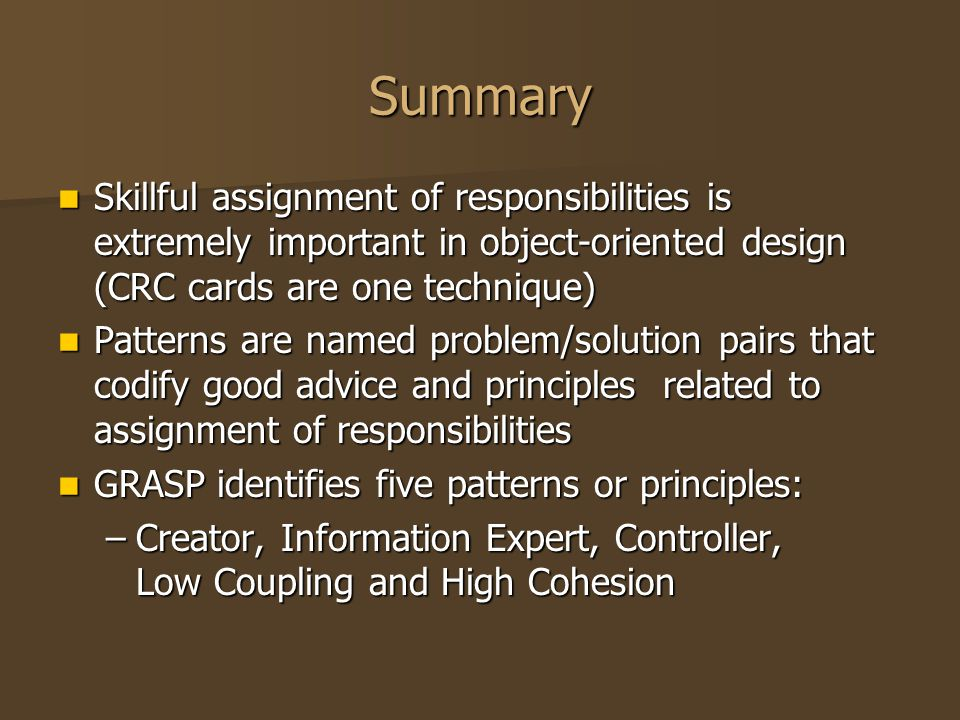 Summary Skillful assignment of responsibilities is extremely important in object-oriented design (CRC cards are one technique) Skillful assignment of
