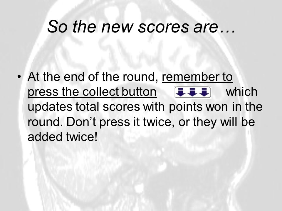 So the new scores are… At the end of the round, remember to press the collect button which updates total scores with points won in the round. Dont pre