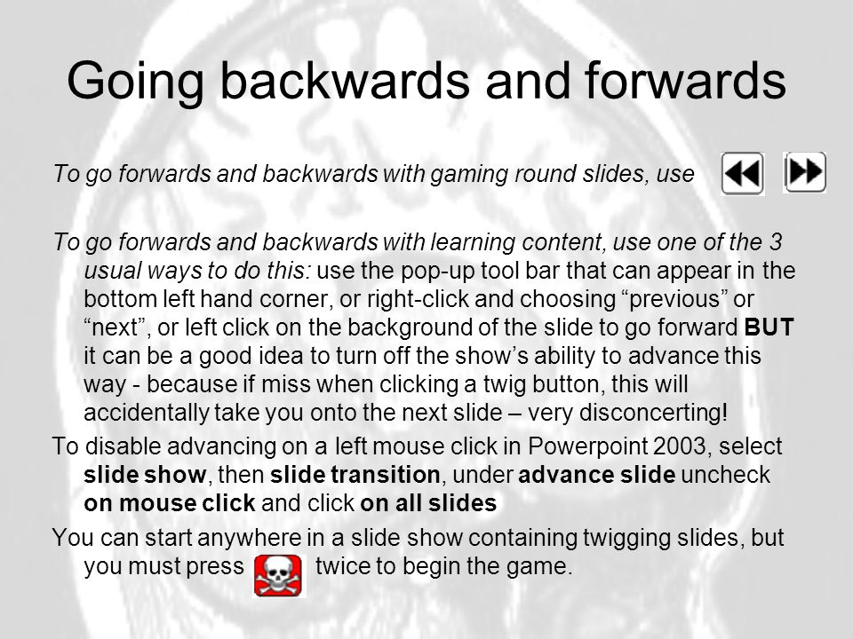 Going backwards and forwards To go forwards and backwards with gaming round slides, use To go forwards and backwards with learning content, use one of the 3 usual ways to do this: use the pop-up tool bar that can appear in the bottom left hand corner, or right-click and choosing previous or next, or left click on the background of the slide to go forward BUT it can be a good idea to turn off the shows ability to advance this way - because if miss when clicking a twig button, this will accidentally take you onto the next slide – very disconcerting.