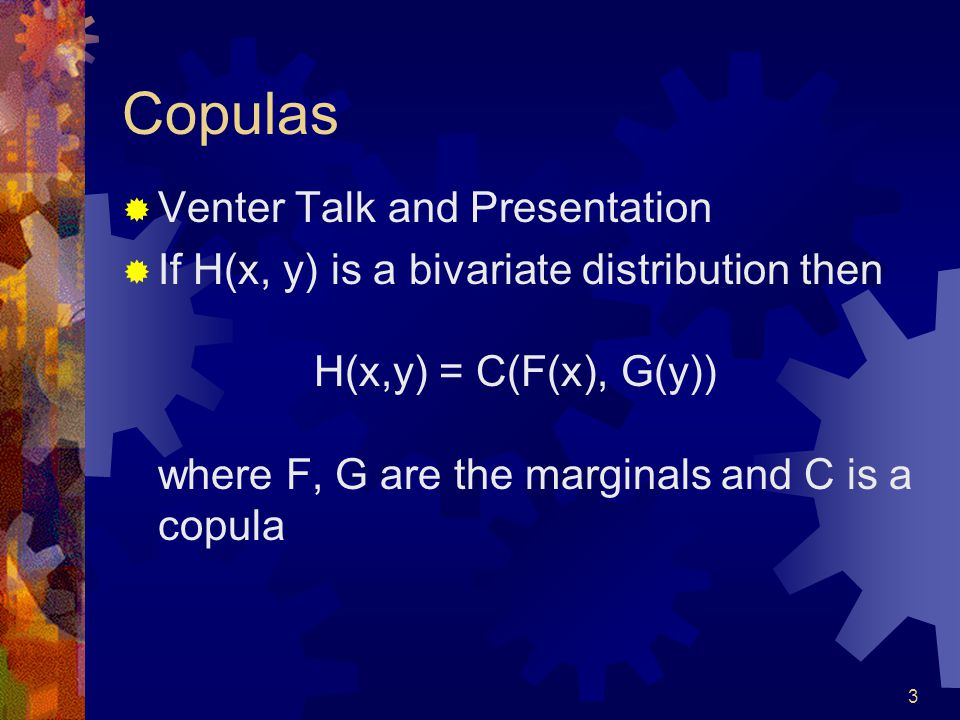 3 Copulas Venter Talk and Presentation If H(x, y) is a bivariate distribution then H(x,y) = C(F(x), G(y)) where F, G are the marginals and C is a copula
