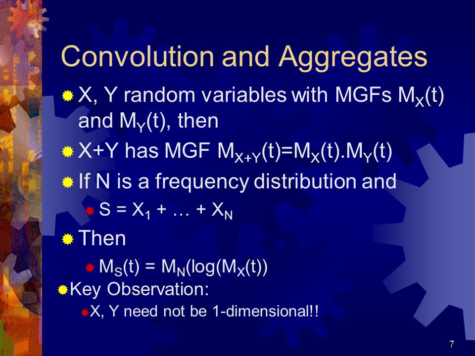 7 Convolution and Aggregates X, Y random variables with MGFs M X (t) and M Y (t), then X+Y has MGF M X+Y (t)=M X (t).M Y (t) If N is a frequency distribution and S = X 1 + … + X N Then M S (t) = M N (log(M X (t)) Key Observation: X, Y need not be 1-dimensional!!