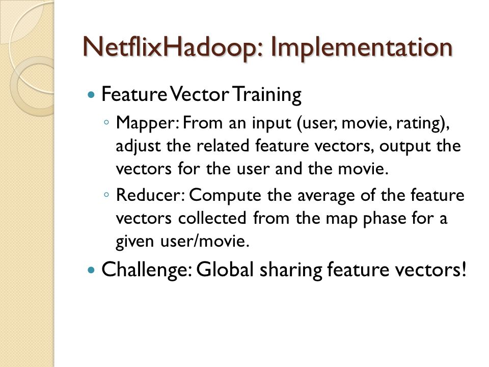 NetflixHadoop: Implementation Feature Vector Training Mapper: From an input (user, movie, rating), adjust the related feature vectors, output the vect