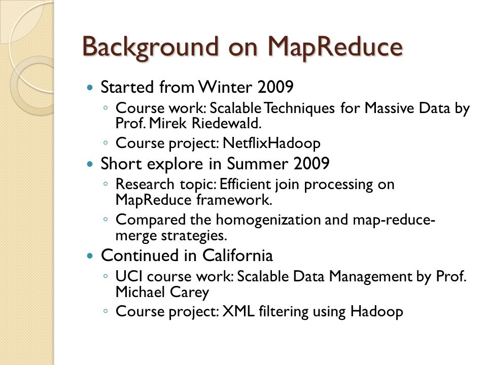 Background on MapReduce Started from Winter 2009 Course work: Scalable Techniques for Massive Data by Prof. Mirek Riedewald. Course project: NetflixHa