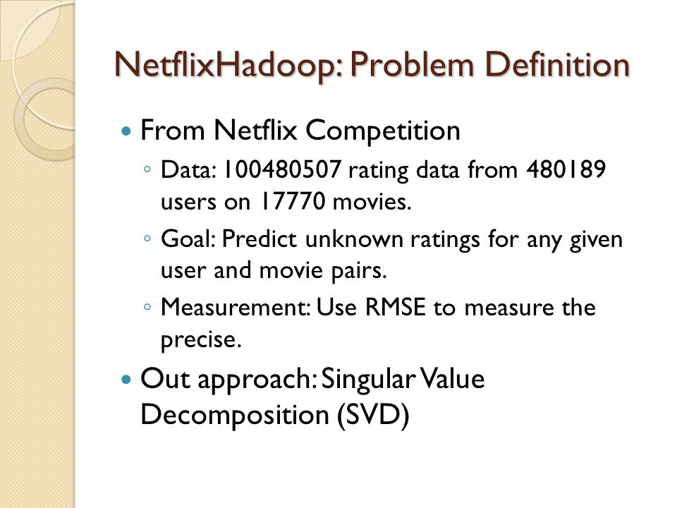 NetflixHadoop: SVD algorithm A feature means… User: Preference (I like sci-fi or comedy…) Movie: Genres, contents, … Abstract attribute of the object it belongs to.