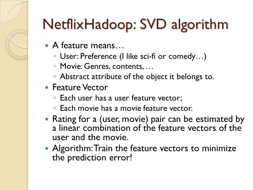 NetflixHadoop: SVD algorithm A feature means… User: Preference (I like sci-fi or comedy…) Movie: Genres, contents, … Abstract attribute of the object