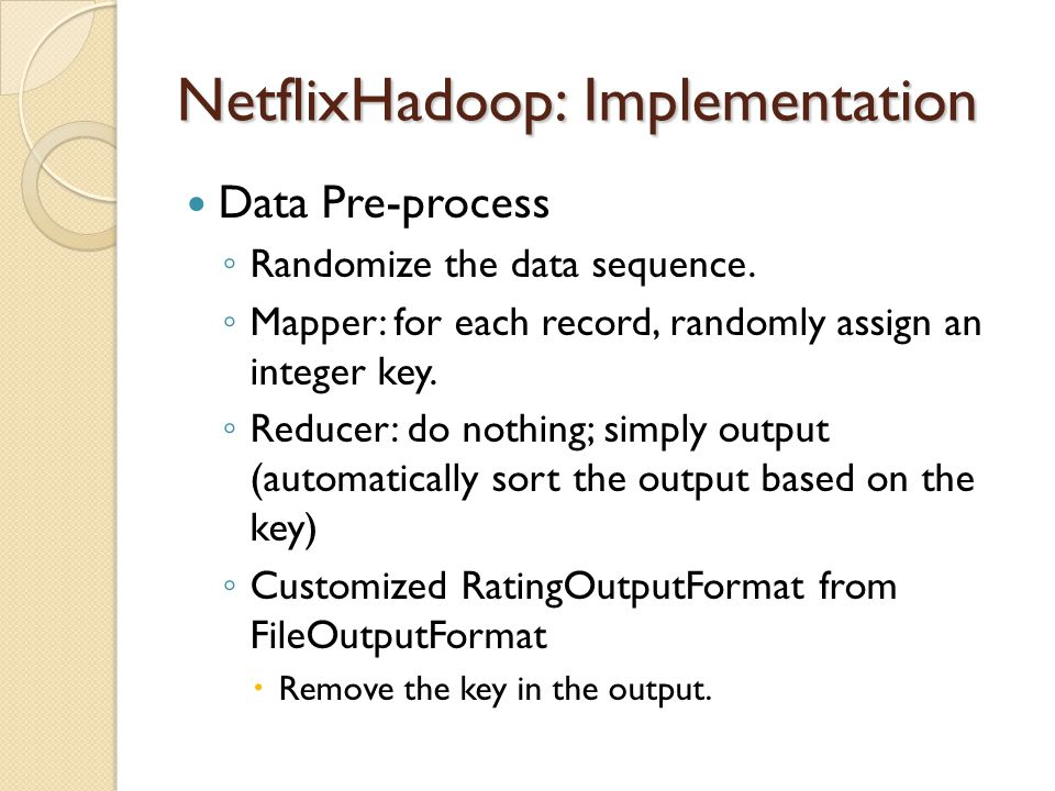NetflixHadoop: Implementation Data Pre-process Randomize the data sequence. Mapper: for each record, randomly assign an integer key. Reducer: do nothi