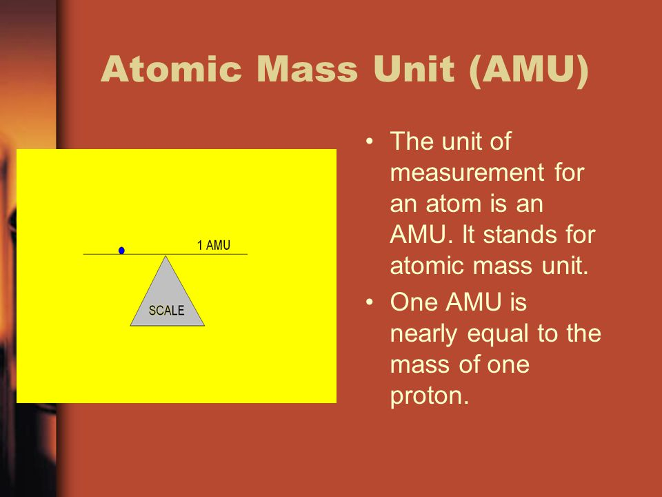 Atomic Mass Unit (AMU) The unit of measurement for an atom is an AMU. It stands for atomic mass unit. One AMU is nearly equal to the mass of one proto