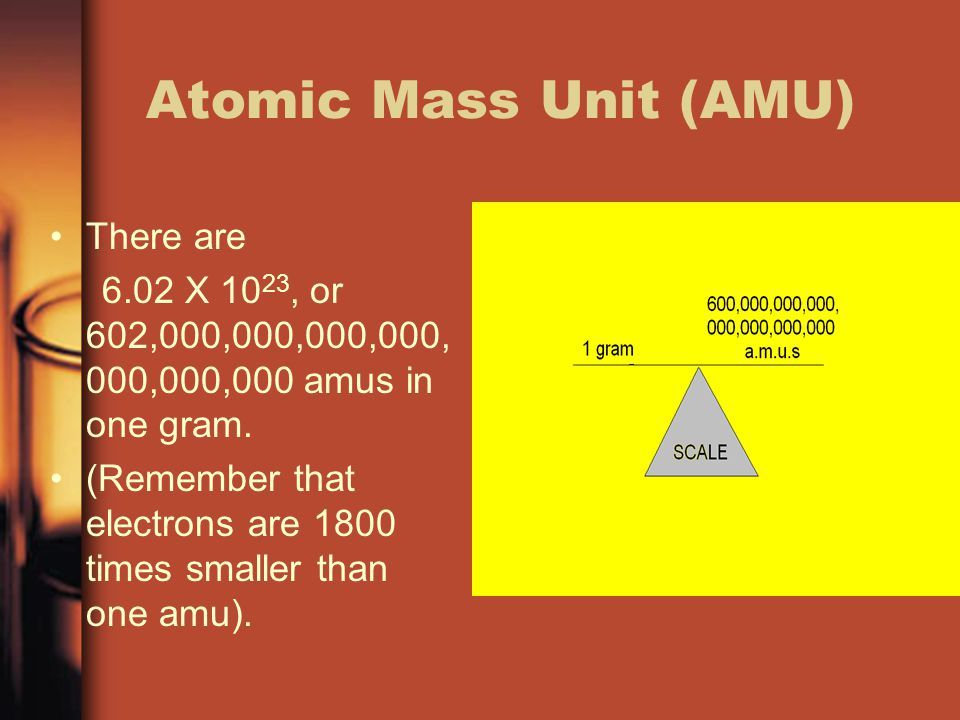 Atomic Mass Unit (AMU) There are 6.02 X 10 23, or 602,000,000,000,000, 000,000,000 amus in one gram. (Remember that electrons are 1800 times smaller t