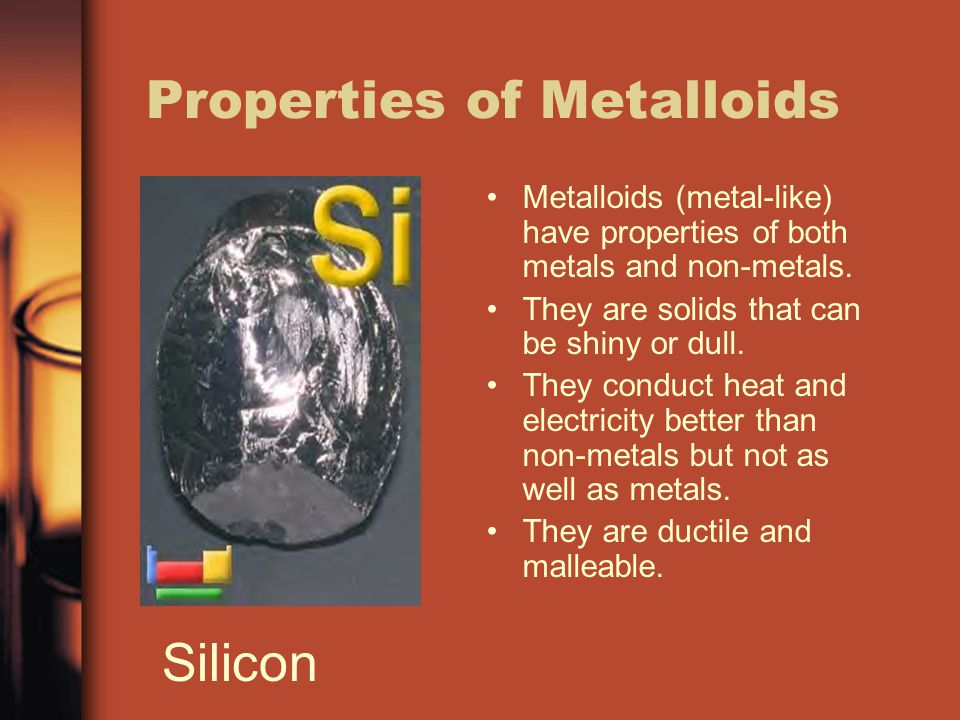 Properties of Metalloids Metalloids (metal-like) have properties of both metals and non-metals. They are solids that can be shiny or dull. They conduc