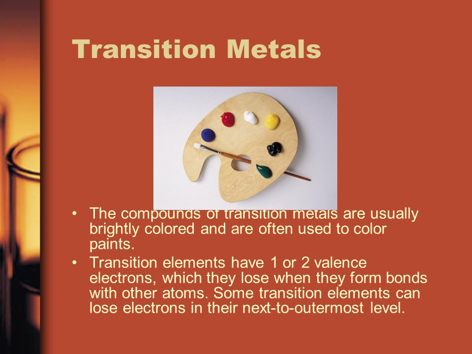 Transition Metals The compounds of transition metals are usually brightly colored and are often used to color paints. Transition elements have 1 or 2