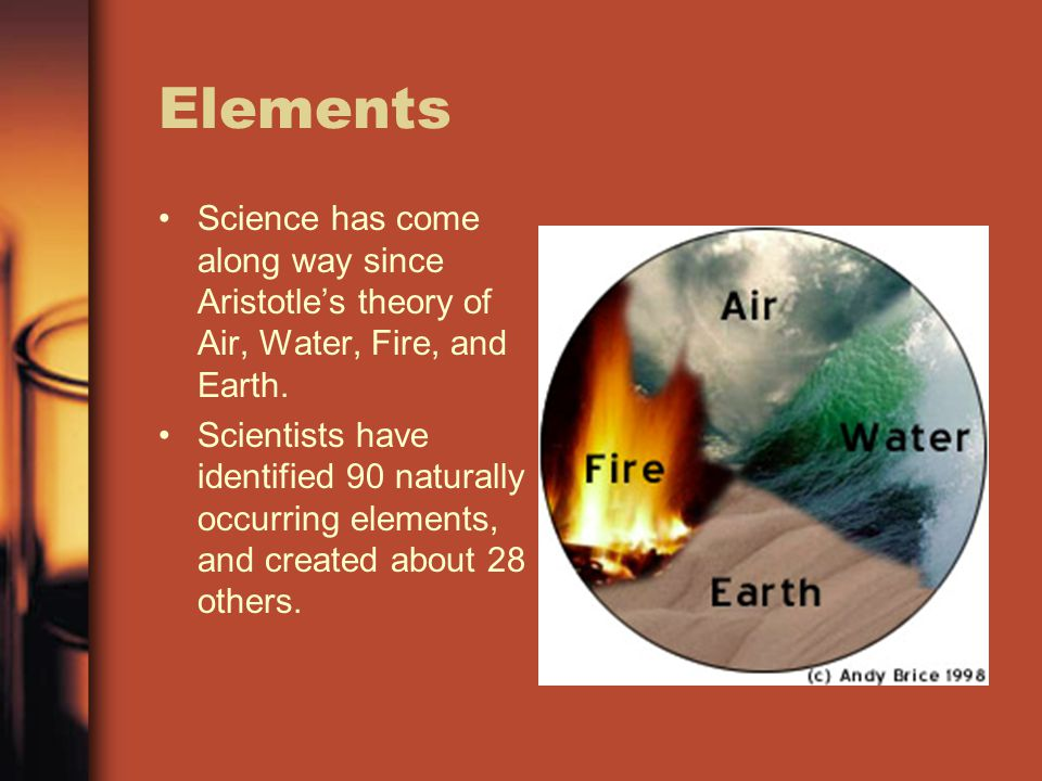 Elements Science has come along way since Aristotles theory of Air, Water, Fire, and Earth. Scientists have identified 90 naturally occurring elements
