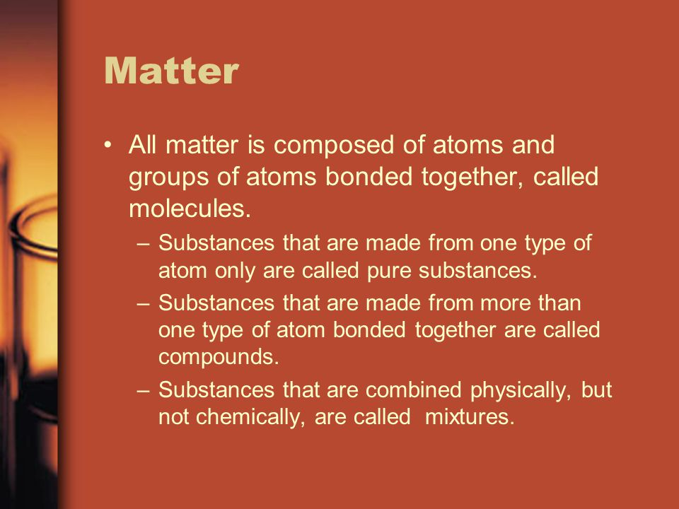 Matter All matter is composed of atoms and groups of atoms bonded together, called molecules. –Substances that are made from one type of atom only are