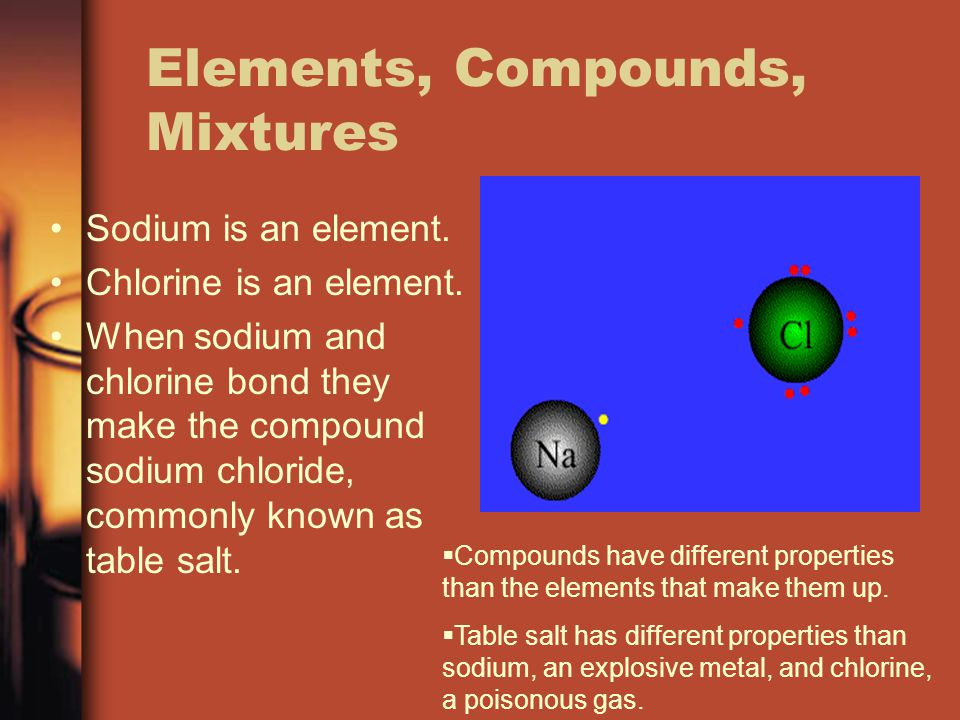 Elements, Compounds, Mixtures Sodium is an element. Chlorine is an element. When sodium and chlorine bond they make the compound sodium chloride, comm