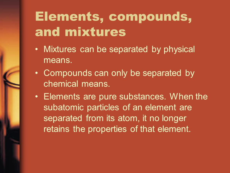 Elements, compounds, and mixtures Mixtures can be separated by physical means. Compounds can only be separated by chemical means. Elements are pure su