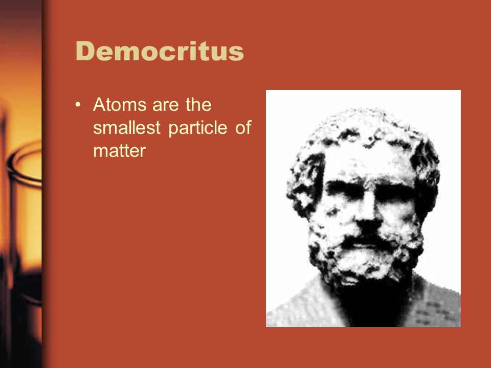 Democritus Atoms are the smallest particle of matter