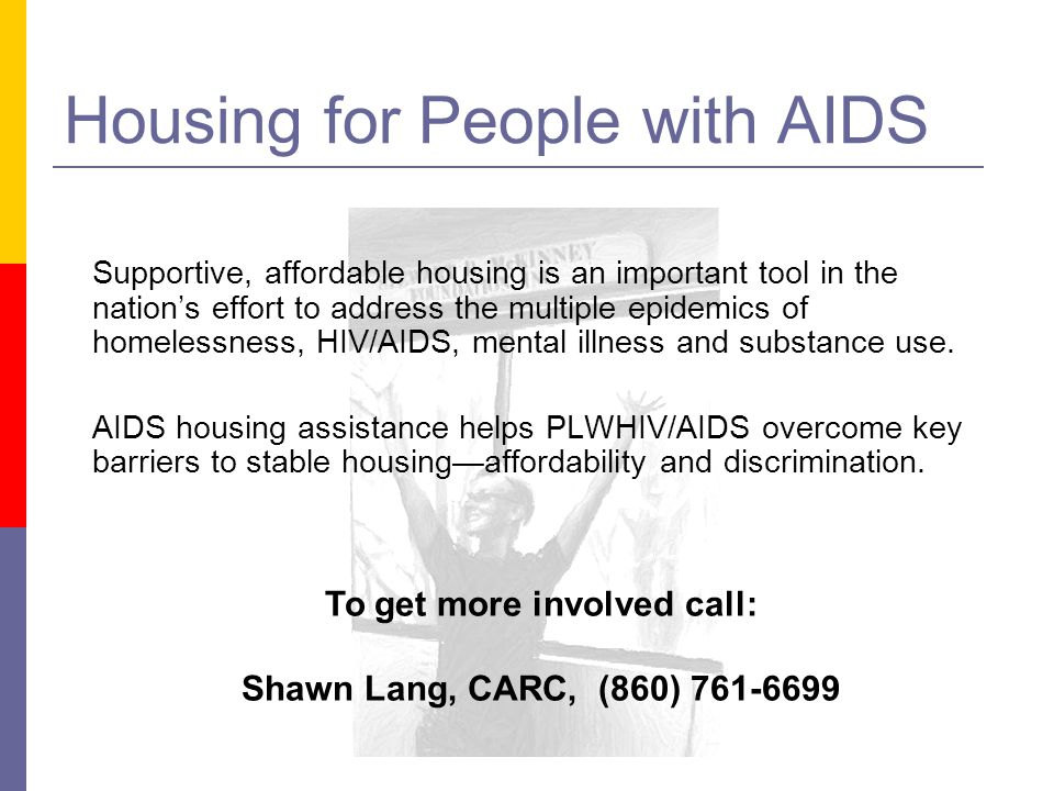 Housing for People with AIDS To get more involved call: Shawn Lang, CARC, (860) 761-6699 Supportive, affordable housing is an important tool in the nations effort to address the multiple epidemics of homelessness, HIV/AIDS, mental illness and substance use.