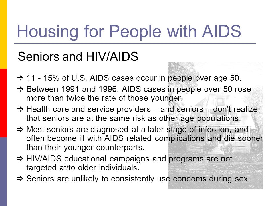 Housing for People with AIDS Seniors and HIV/AIDS 11 - 15% of U.S. AIDS cases occur in people over age 50. Between 1991 and 1996, AIDS cases in people