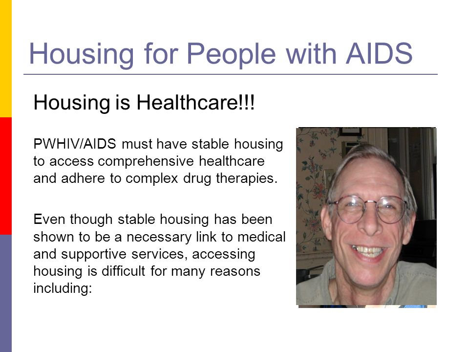 Housing for People with AIDS PWHIV/AIDS must have stable housing to access comprehensive healthcare and adhere to complex drug therapies. Even though
