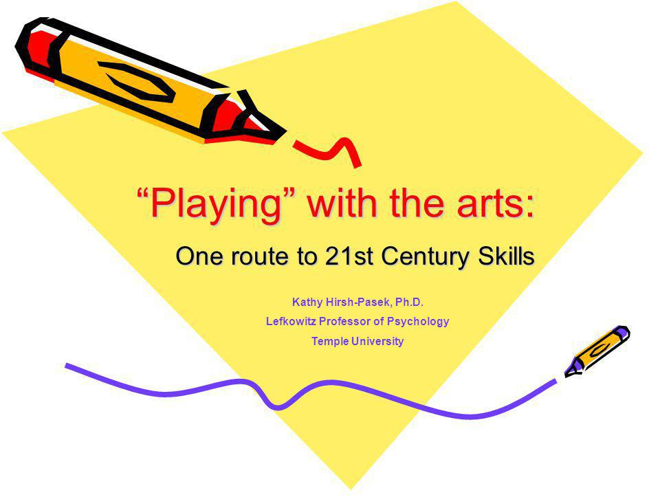 Playing with the arts: One route to 21st Century Skills Kathy Hirsh-Pasek, Ph.D.