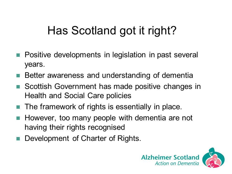 Has Scotland got it right? Positive developments in legislation in past several years. Better awareness and understanding of dementia Scottish Governm