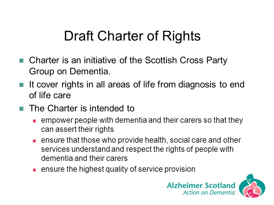 Draft Charter of Rights Charter is an initiative of the Scottish Cross Party Group on Dementia. It cover rights in all areas of life from diagnosis to