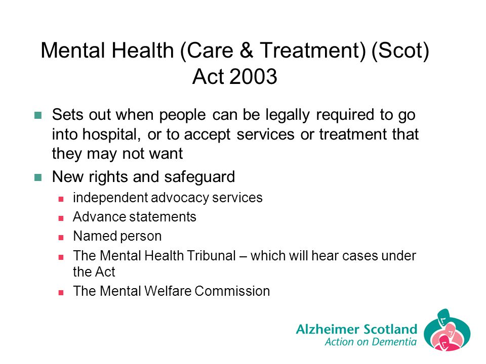 Mental Health (Care & Treatment) (Scot) Act 2003 Sets out when people can be legally required to go into hospital, or to accept services or treatment