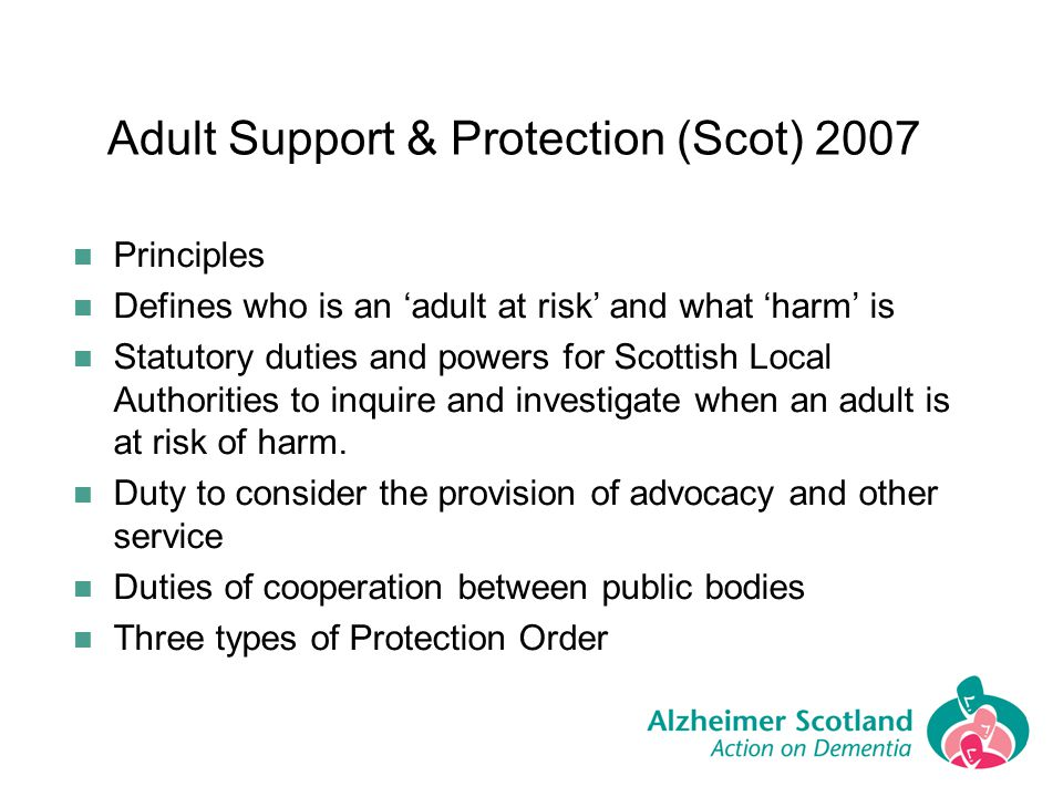 Adult Support & Protection (Scot) 2007 Principles Defines who is an adult at risk and what harm is Statutory duties and powers for Scottish Local Auth