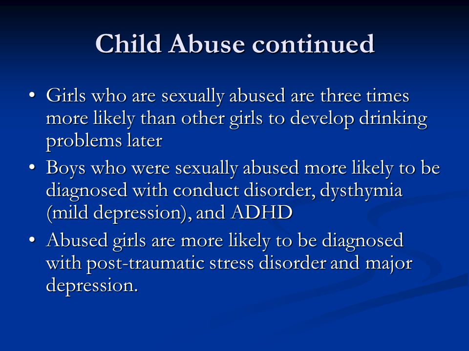 Child Abuse continued Girls who are sexually abused are three times more likely than other girls to develop drinking problems later Girls who are sexu