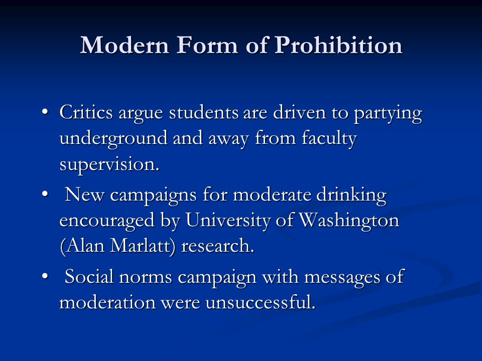 Modern Form of Prohibition Critics argue students are driven to partying underground and away from faculty supervision. Critics argue students are dri