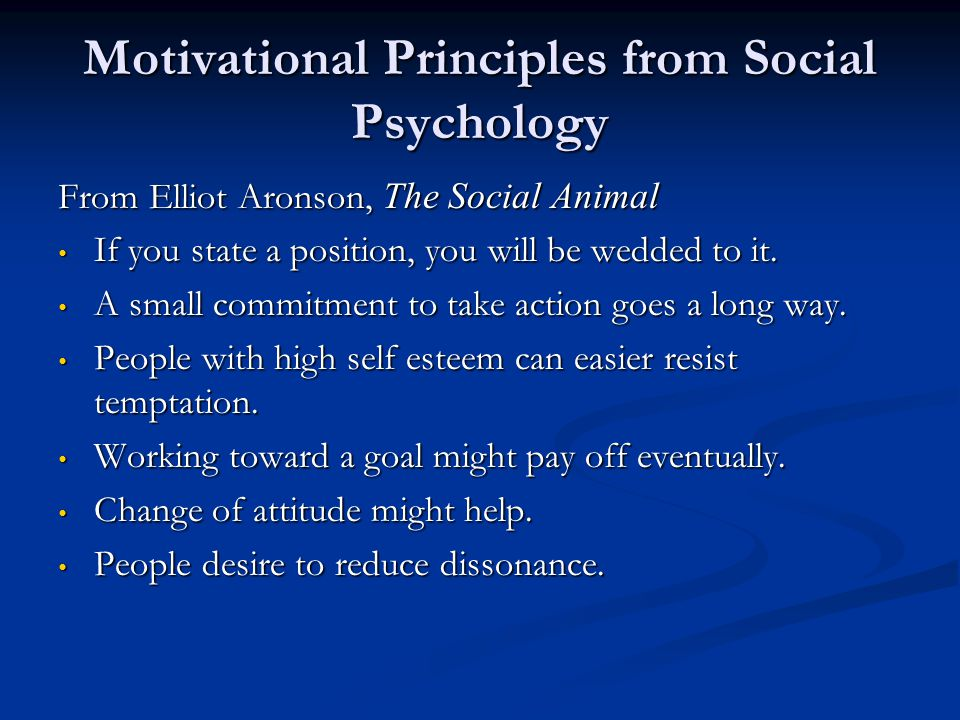 Motivational Principles from Social Psychology From Elliot Aronson, The Social Animal If you state a position, you will be wedded to it. If you state