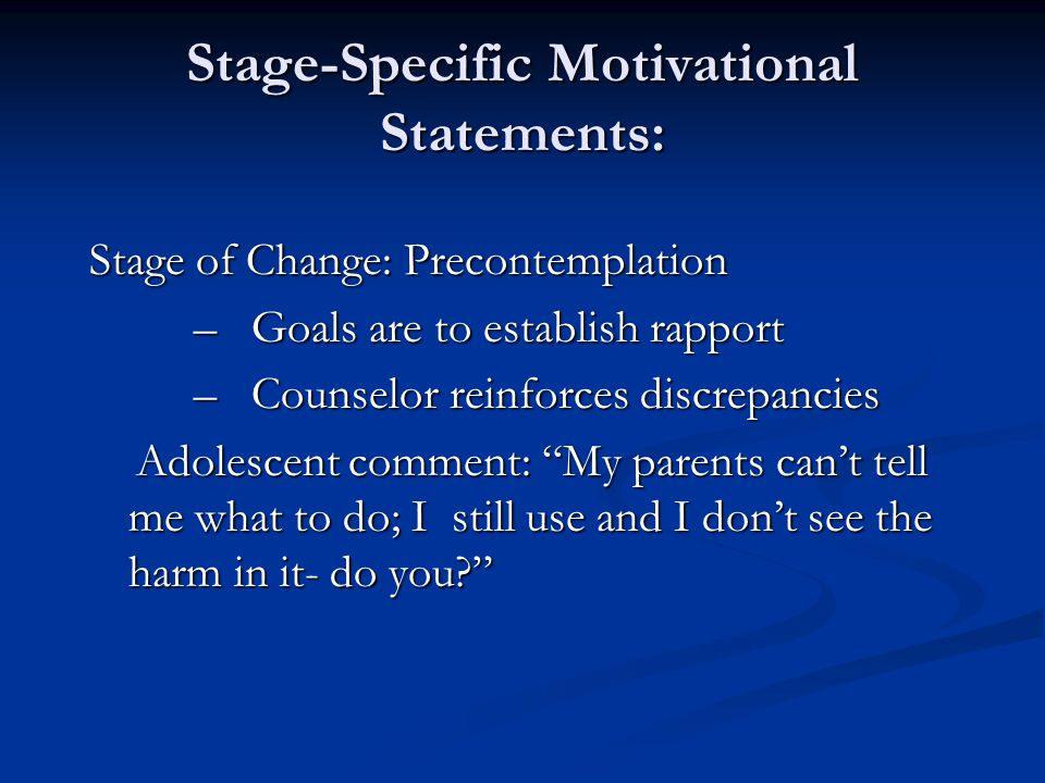 Stage-Specific Motivational Statements: Stage of Change: Precontemplation – Goals are to establish rapport – Goals are to establish rapport – Counselo