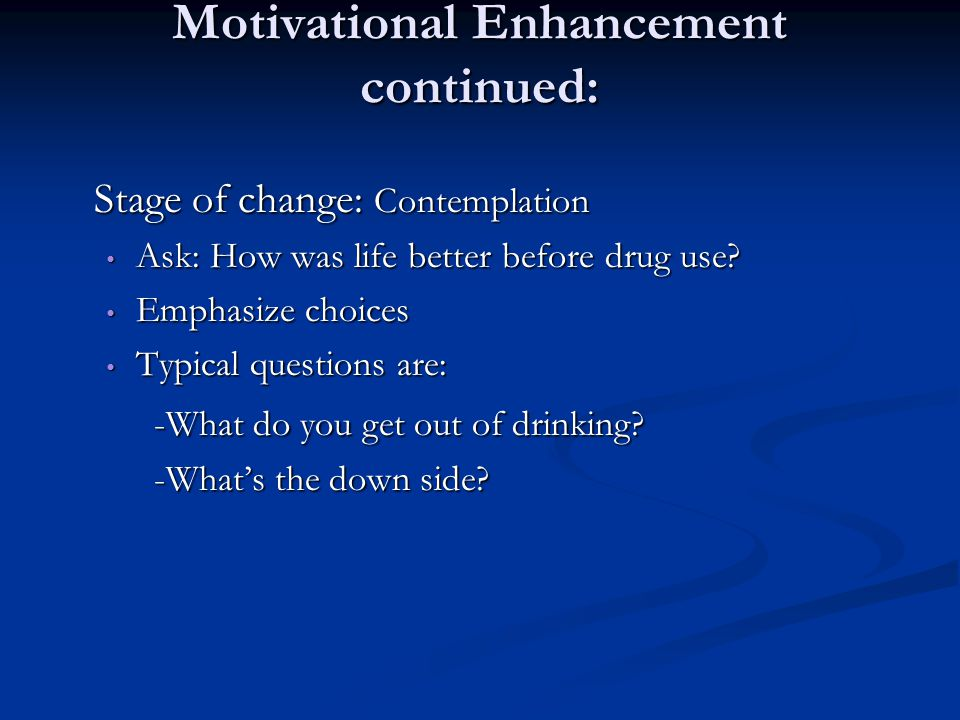 Motivational Enhancement continued: Stage of change: Contemplation Ask: How was life better before drug use? Ask: How was life better before drug use?