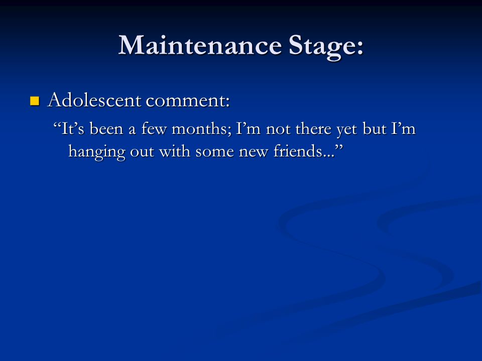 Maintenance Stage: Adolescent comment: Adolescent comment: Its been a few months; Im not there yet but Im hanging out with some new friends...