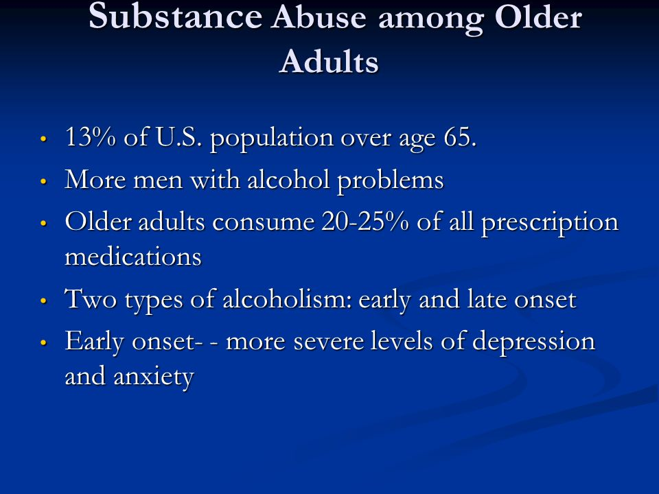 Substance Abuse among Older Adults Substance Abuse among Older Adults 13% of U.S. population over age 65. 13% of U.S. population over age 65. More men