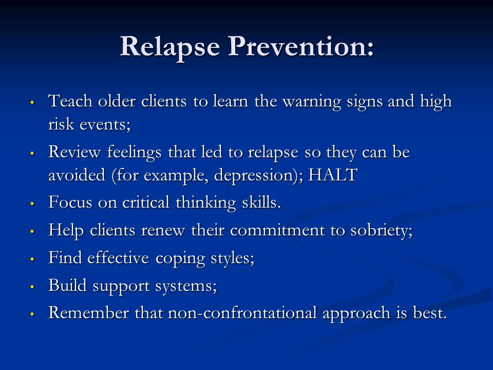 Relapse Prevention: Teach older clients to learn the warning signs and high risk events; Teach older clients to learn the warning signs and high risk
